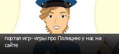 портал игр- игры про Полицию у нас на сайте