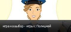 игра на выбор - игры с Полицией