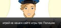 играй на нашем сайте игры про Полицию