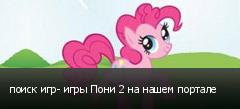 поиск игр- игры Пони 2 на нашем портале