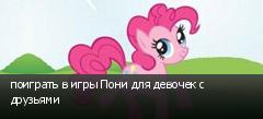 поиграть в игры Пони для девочек с друзьями
