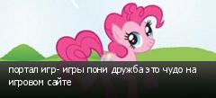 портал игр- игры пони дружба это чудо на игровом сайте