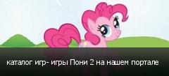 каталог игр- игры Пони 2 на нашем портале