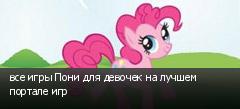 все игры Пони для девочек на лучшем портале игр
