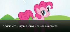 поиск игр- игры Пони 2 у нас на сайте