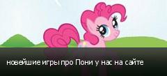 новейшие игры про Пони у нас на сайте