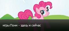 игры Пони - здесь и сейчас