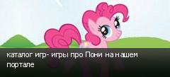 каталог игр- игры про Пони на нашем портале