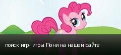 поиск игр- игры Пони на нашем сайте