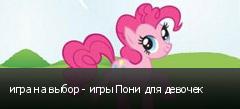 игра на выбор - игры Пони для девочек