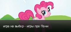 игра на выбор - игры про Пони