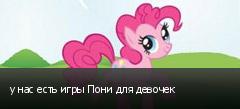 у нас есть игры Пони для девочек