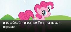 игровой сайт- игры про Пони на нашем портале