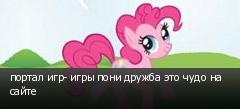 портал игр- игры пони дружба это чудо на сайте