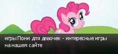 игры Пони для девочек - интересные игры на нашем сайте