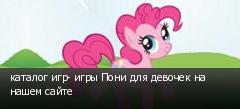 каталог игр- игры Пони для девочек на нашем сайте