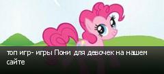 топ игр- игры Пони для девочек на нашем сайте