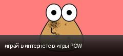 играй в интернете в игры POW