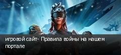 игровой сайт- Правила войны на нашем портале