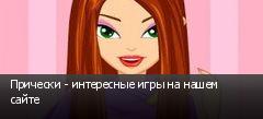 Прически - интересные игры на нашем сайте