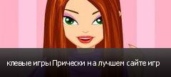 клевые игры Прически на лучшем сайте игр