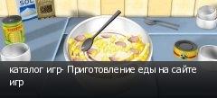 каталог игр- Приготовление еды на сайте игр