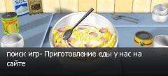 поиск игр- Приготовление еды у нас на сайте