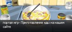 портал игр- Приготовление еды на нашем сайте