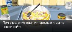 Приготовление еды - интересные игры на нашем сайте