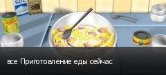 все Приготовление еды сейчас