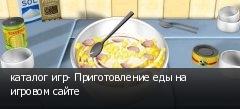 каталог игр- Приготовление еды на игровом сайте