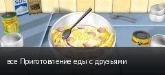 все Приготовление еды с друзьями
