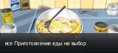 все Приготовление еды на выбор