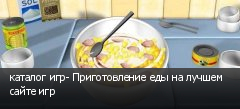 каталог игр- Приготовление еды на лучшем сайте игр