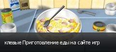 клевые Приготовление еды на сайте игр