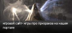 игровой сайт- игры про призраков на нашем портале