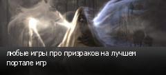 любые игры про призраков на лучшем портале игр