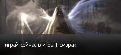 играй сейчас в игры Призрак