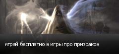 играй бесплатно в игры про призраков