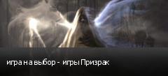 игра на выбор - игры Призрак