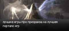 лучшие игры про призраков на лучшем портале игр