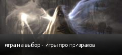 игра на выбор - игры про призраков