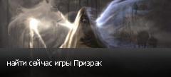 найти сейчас игры Призрак