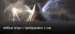 любые игры с призраками у нас