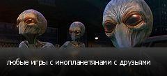 любые игры с инопланетянами с друзьями