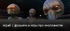 играй с друзьями в игры про инопланетян