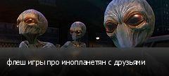 флеш игры про инопланетян с друзьями