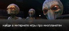 найди в интернете игры про инопланетян