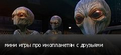 мини игры про инопланетян с друзьями