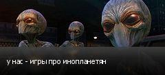 у нас - игры про инопланетян